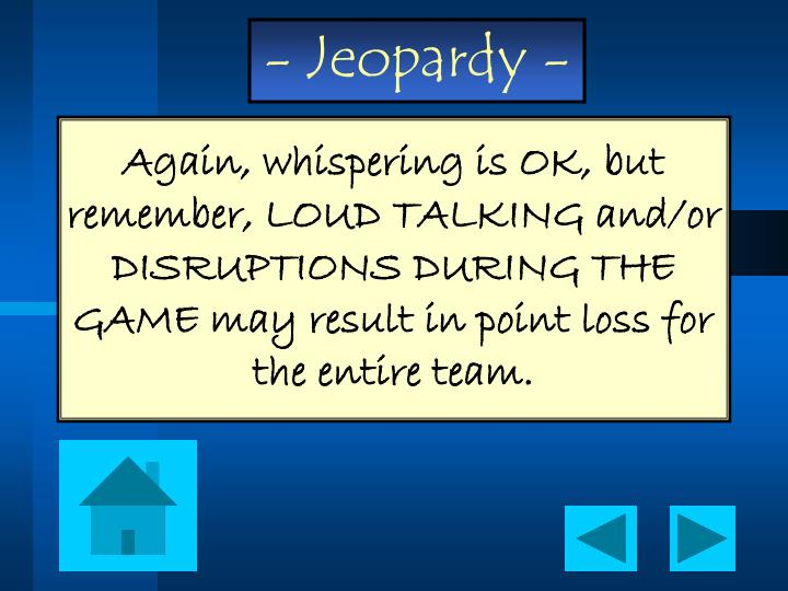 Again, whispering is OK, but remember, LOUD TALKING and/or DISRUPTIONS DURING THE GAME may result in point loss for the entire team.