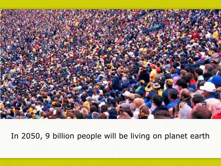 In 2050, 9 billion people will be living on planet earth