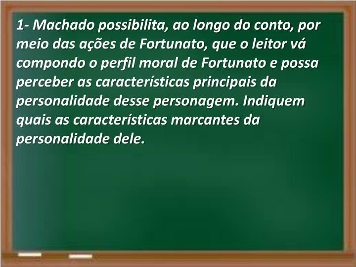 1- Machado possibilita, ao longo do conto, por meio das ações de Fortunato, que o leitor vá compondo o perfil moral de Fortunato e possa perceber as características principais da personalidade desse personagem. Indiquem quais as características marcantes da personalidade dele.
