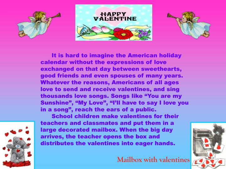 """It is hard to imagine the American holiday calendar without the expressions of love exchanged on that day between sweethearts, good friends and even spouses of many years. Whatever the reasons, Americans of all ages love to send and receive valentines, and sing thousands love songs. Songs like """"You are my Sunshine"""", """"My Love"""", """"I'll have to say I love you in a song"""", reach the ears of a public."""