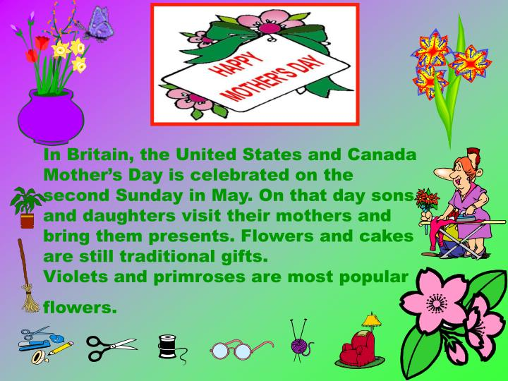 In Britain, the United States and Canada Mother's Day is celebrated on the second Sunday in May. On that day sons and daughters visit their mothers and bring them presents. Flowers and cakes are still traditional gifts.