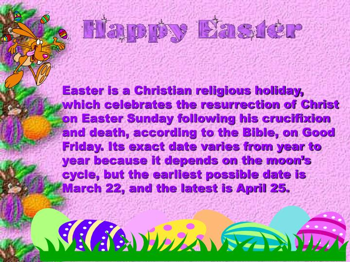 Easter is a Christian religious holiday, which celebrates the resurrection of Christ on Easter Sunday following his crucifixion and death, according to the Bible, on Good Friday. Its exact date varies from year to year because it depends on the moon's cycle, but the earliest possible date is March 22, and the latest is April 25.