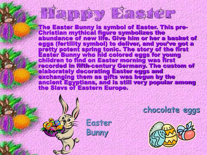 The Easter Bunny is symbol of Easter. This pre-Christian mythical figure symbolizes the abundance of new life. Give him or her a basket of eggs (fertility symbol) to deliver, and you've got a pretty potent spring tonic. The story of the first Easter Bunny who hid colored eggs for young children to find on Easter morning was first recorded in fifth-century Germany. The custom of elaborately decorating Easter eggs and exchanging them as gifts was begun by the ancient Egyptians, and is still very popular among the Slavs of Eastern Europe.