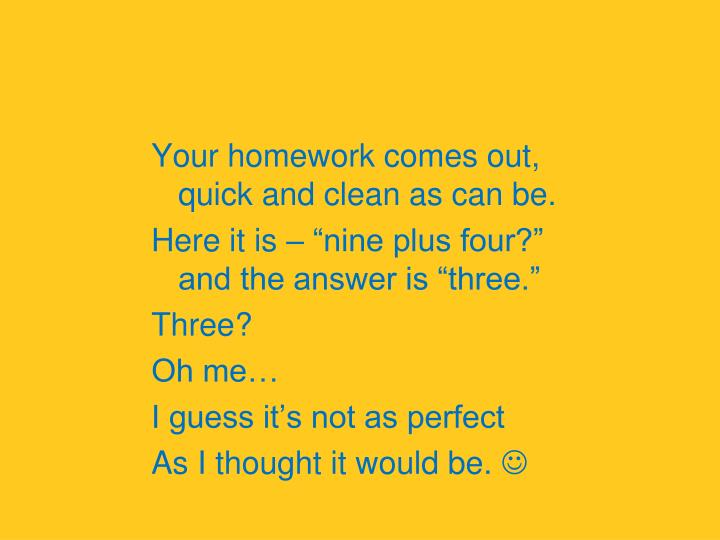 Your homework comes out,