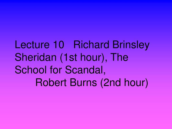 lecture 10 richard brinsley sheridan 1st hour the school for scandal robert burns 2nd hour n.