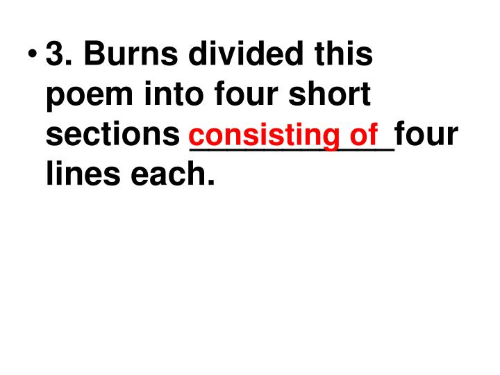 3. Burns divided this poem into four short sections ___________four lines each.