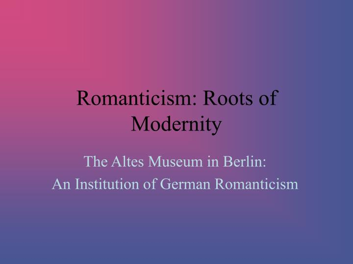 Romanticism roots of modernity