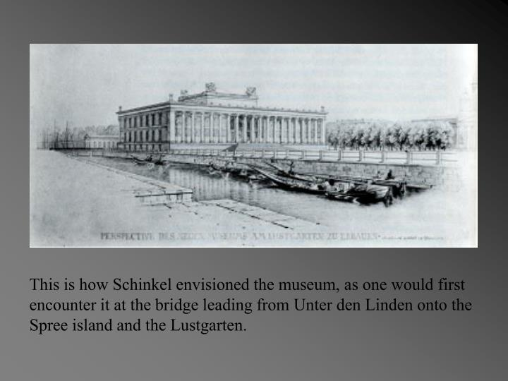 This is how Schinkel envisioned the museum, as one would first encounter it at the bridge leading from Unter den Linden onto the Spree island and the Lustgarten.