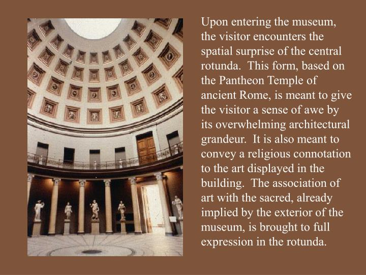 Upon entering the museum, the visitor encounters the spatial surprise of the central rotunda.  This form, based on the Pantheon Temple of ancient Rome, is meant to give the visitor a sense of awe by its overwhelming architectural grandeur.  It is also meant to convey a religious connotation to the art displayed in the building.  The association of art with the sacred, already implied by the exterior of the museum, is brought to full expression in the rotunda.