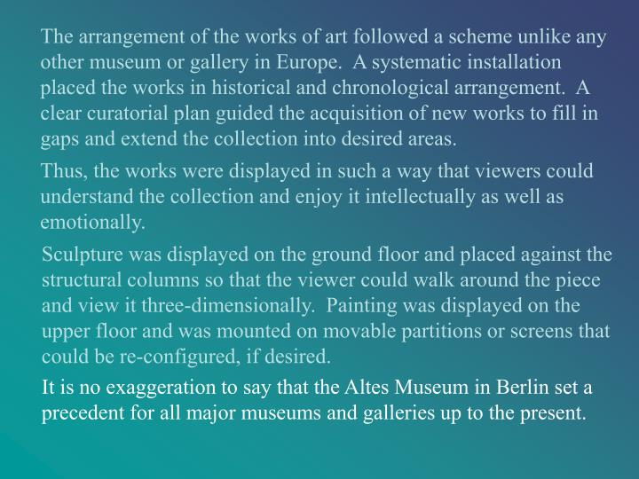 The arrangement of the works of art followed a scheme unlike any other museum or gallery in Europe.  A systematic installation placed the works in historical and chronological arrangement.  A clear curatorial plan guided the acquisition of new works to fill in gaps and extend the collection into desired areas.
