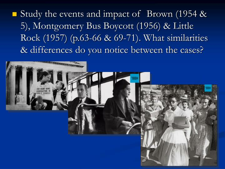 Study the events and impact of  Brown (1954 & 5), Montgomery Bus Boycott (1956) & Little Rock (1957) (p.63-66 & 69-71). What similarities & differences do you notice between the cases?