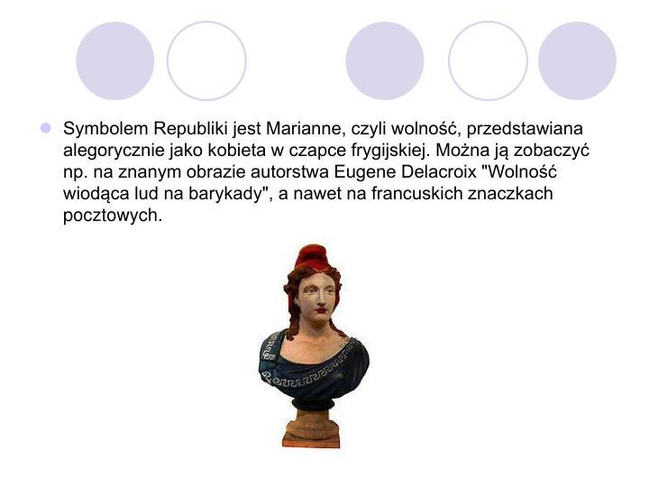 """Symbolem Republiki jest Marianne, czyli wolność, przedstawiana alegorycznie jako kobieta w czapce frygijskiej. Można ją zobaczyć np. na znanym obrazie autorstwa Eugene Delacroix """"Wolność wiodąca lud na barykady"""", a nawet na francuskich znaczkach pocztowych."""