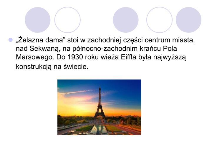 """""""Żelazna dama"""" stoi w zachodniej części centrum miasta, nad Sekwaną, na północno-zachodnim krańcu Pola Marsowego. Do 1930 roku wieża Eiffla była najwyższą konstrukcją na świecie."""