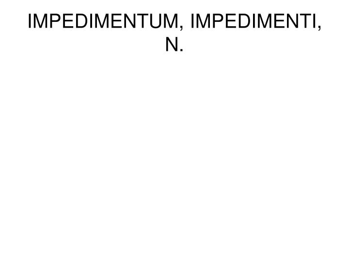 IMPEDIMENTUM, IMPEDIMENTI, N.