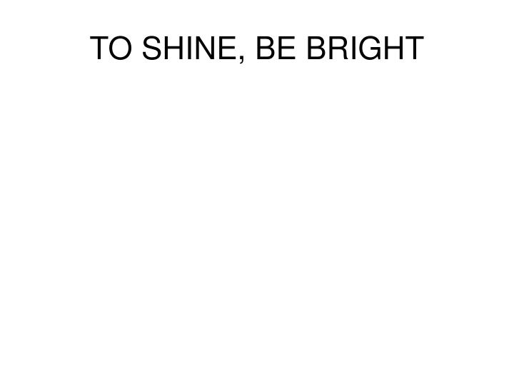 TO SHINE, BE BRIGHT