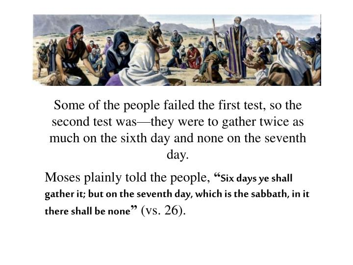 Some of the people failed the first test, so the second test was—they were to gather twice as much on the sixth day and none on the seventh day.
