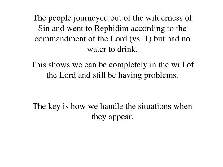 The people journeyed out of the wilderness of Sin and went to Rephidim according to the commandment of the Lord (vs. 1) but had no water to drink.