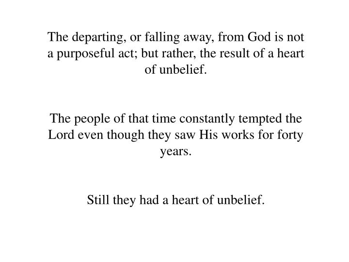The departing, or falling away, from God is not a purposeful act; but rather, the result of a heart of unbelief.