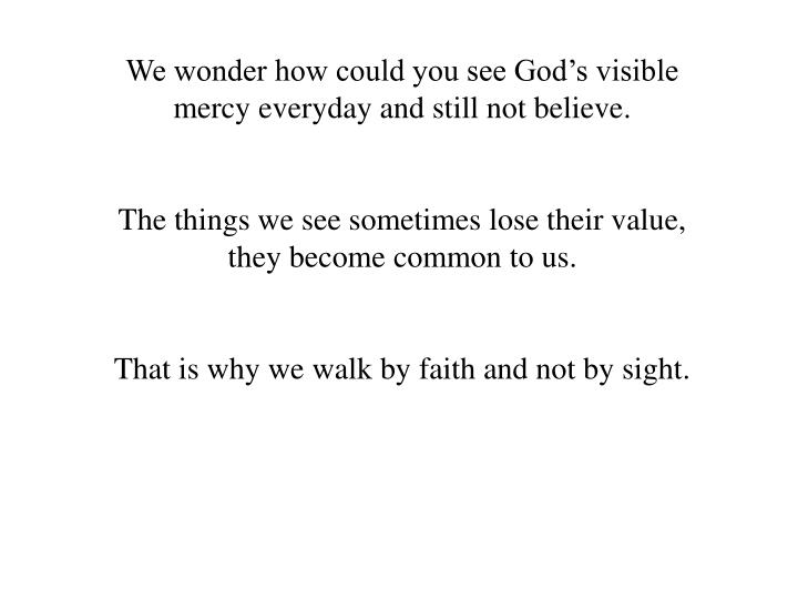 We wonder how could you see God's visible mercy everyday and still not believe.