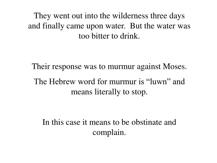 They went out into the wilderness three days and finally came upon water.  But the water was too bitter to drink.