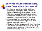 so with neurotransmitters how does addiction work