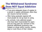 the withdrawal syndrome does not equal addiction