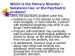which is the primary disorder substance use or the psychiatric problem
