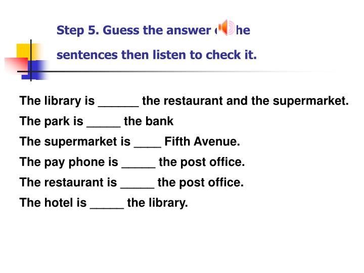 Step 5. Guess the answer of the sentences then listen to check it.