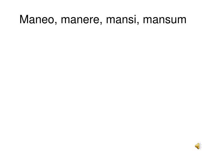 Maneo, manere, mansi, mansum