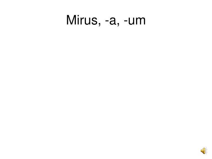 Mirus, -a, -um