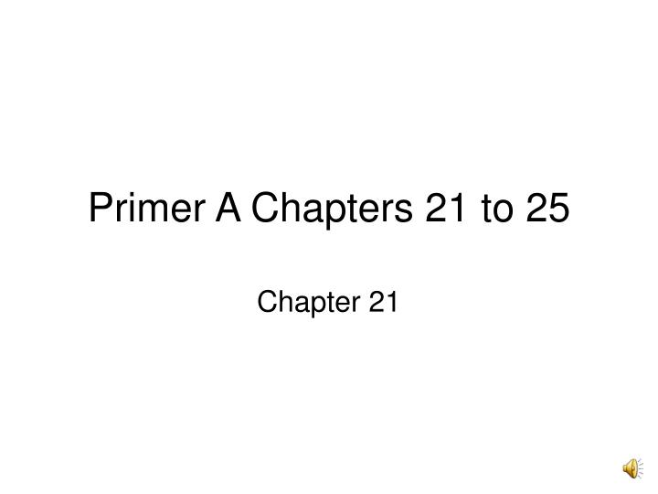 Primer a chapters 21 to 25