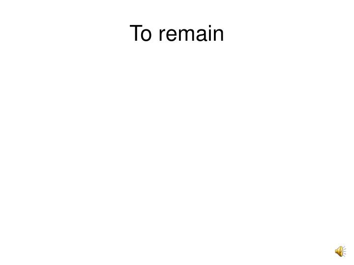 To remain