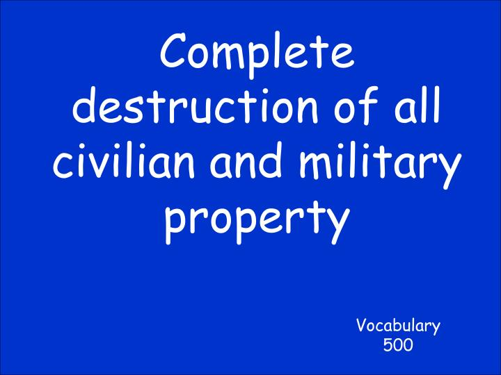 Complete destruction of all civilian and military property