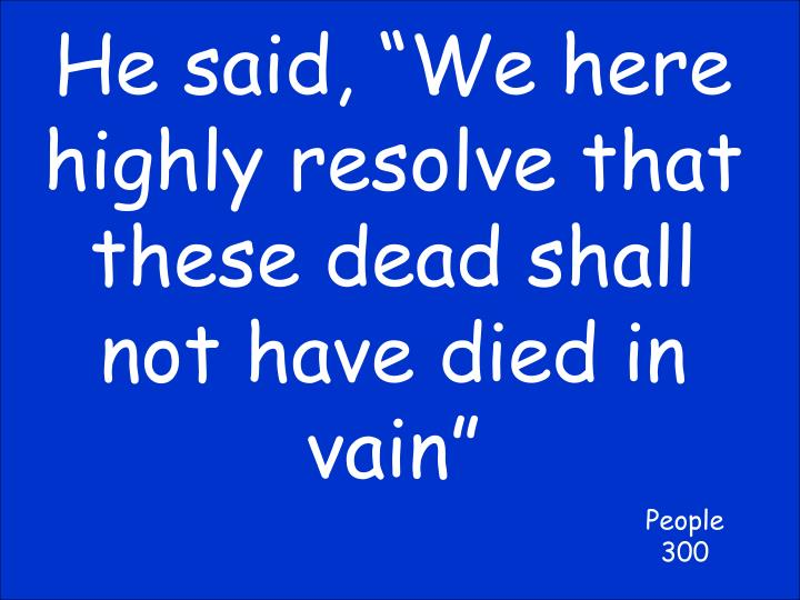 """He said, """"We here highly resolve that these dead shall not have died in vain"""""""