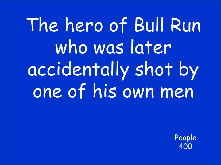 The hero of Bull Run who was later accidentally shot by one of his own men
