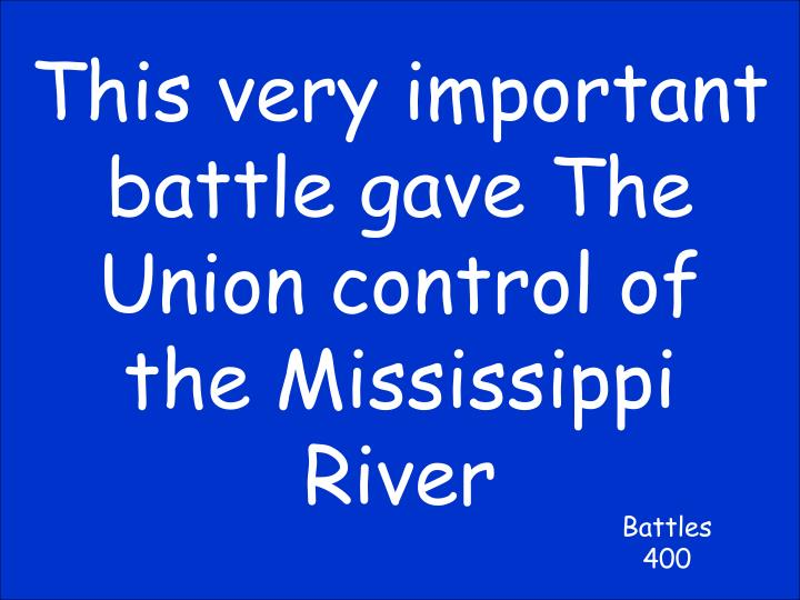 This very important battle gave The Union control of the Mississippi River