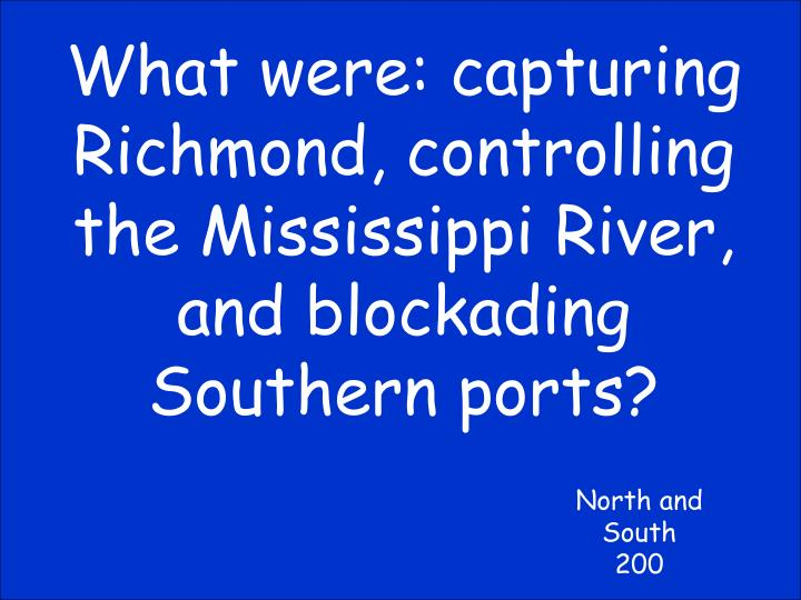 What were: capturing Richmond, controlling the Mississippi River, and blockading Southern ports?