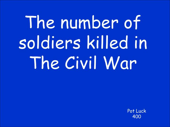 The number of soldiers killed in The Civil War