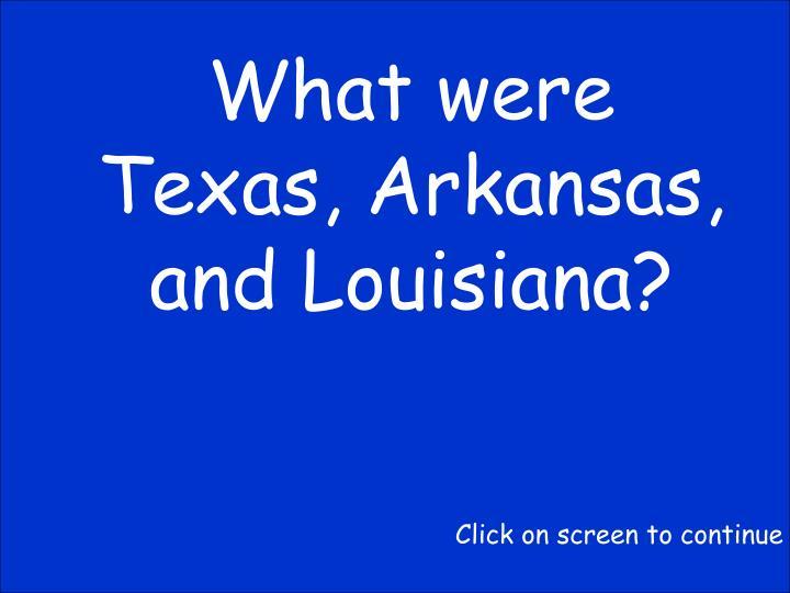 What were Texas, Arkansas, and Louisiana?