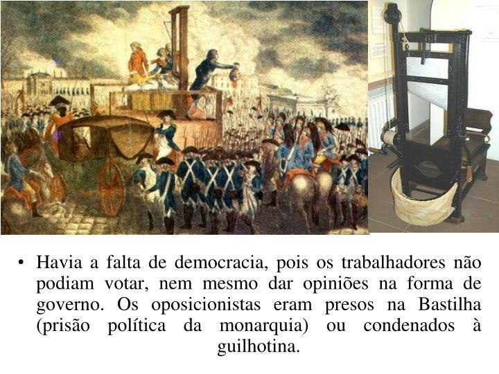 Havia a falta de democracia, pois os trabalhadores não podiam votar, nem mesmo dar opiniões na forma de governo. Os oposicionistas eram presos na Bastilha (prisão política da monarquia) ou condenados à guilhotina.