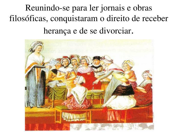 Reunindo-se para ler jornais e obras filosóficas, conquistaram o direito de receber herança e de se divorciar
