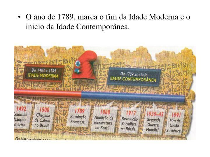 O ano de 1789, marca o fim da Idade Moderna e o inicio da Idade Contemporânea.