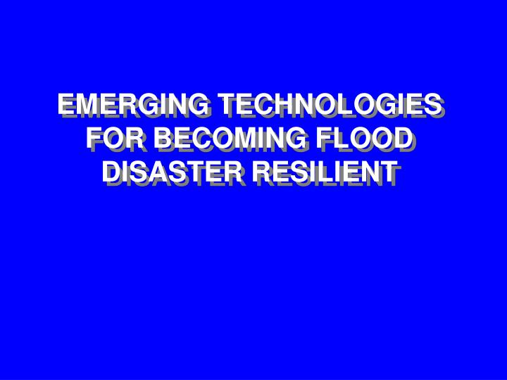 EMERGING TECHNOLOGIES FOR BECOMING FLOOD DISASTER RESILIENT