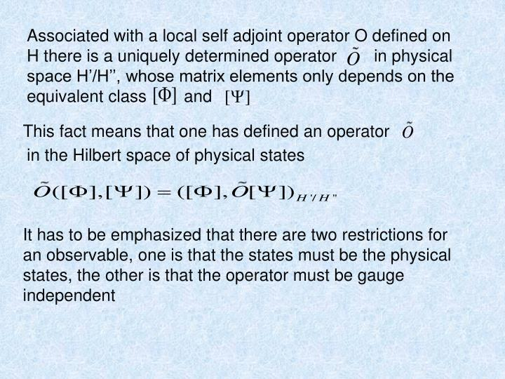 Associated with a local self adjoint operator O defined on H there is a uniquely determined operator        in physical space H'/H'', whose matrix elements only depends on the equivalent class        and