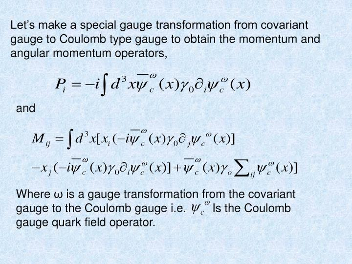Let's make a special gauge transformation from covariant gauge to Coulomb type gauge to obtain the momentum and angular momentum operators,