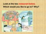 look at the two restaurant below which would you like to go to why