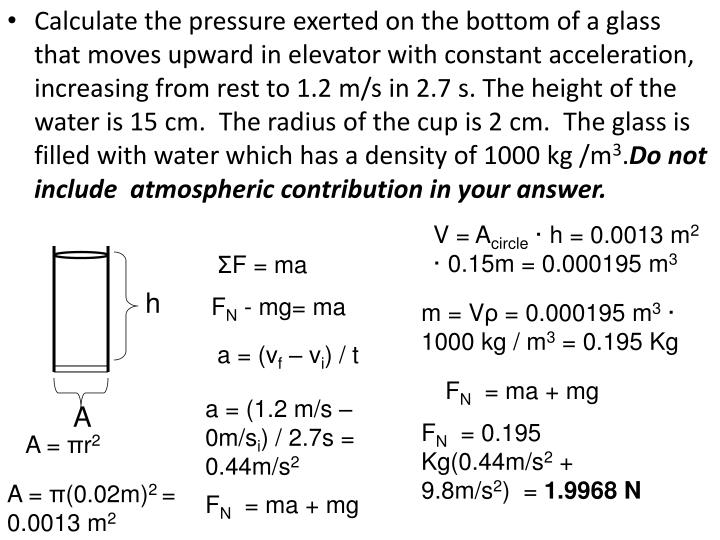 Calculate the pressure exerted on the bottom of a glass that moves upward in elevator with constant acceleration, increasing from rest to 1.2 m/s in 2.7 s. The height of the water is 15 cm.  The radius of the cup is 2 cm.  The glass is filled with water which has a density of 1000 kg /m