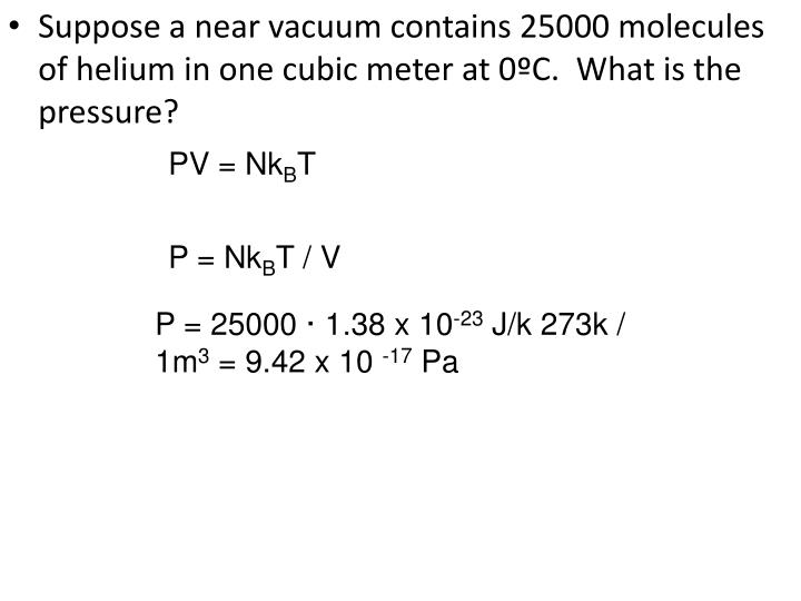 Suppose a near vacuum contains 25000 molecules of helium in one cubic meter at 0