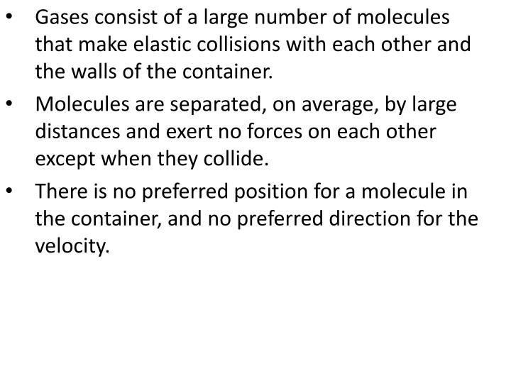 Gases consist of a large number of molecules that make elastic collisions with each other and the walls of the container.