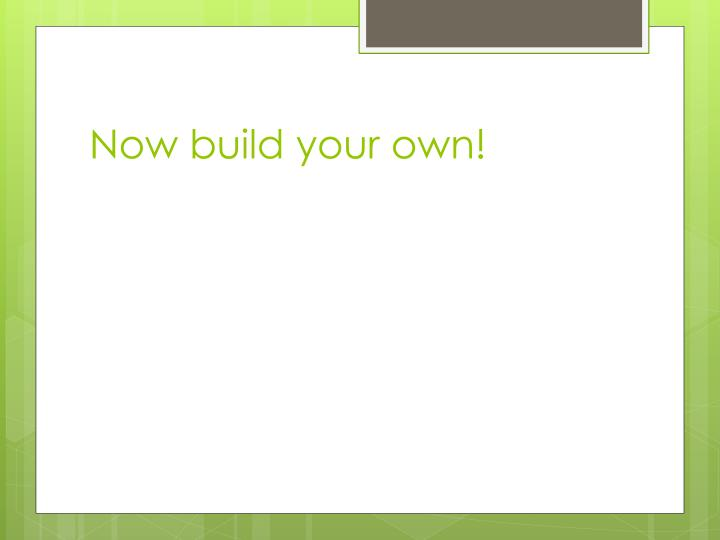 Now build your own!